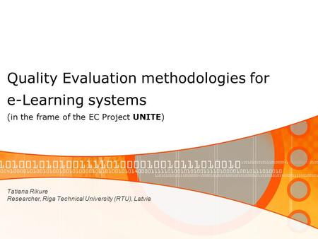 Quality Evaluation methodologies for e-Learning systems (in the frame of the EC Project UNITE) Tatiana Rikure Researcher, Riga Technical University (RTU),