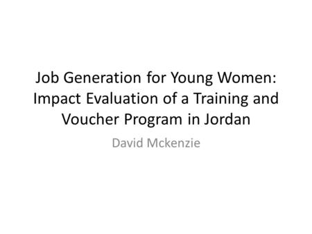 Job Generation for Young Women: Impact Evaluation of a Training and Voucher Program in Jordan David Mckenzie.
