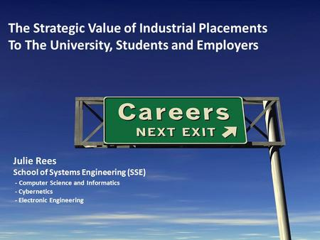 The Strategic Value of Industrial Placements To The University, Students and Employers Julie Rees School of Systems Engineering (SSE) - Computer Science.