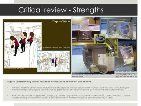 Critical review - Strengths A good understanding of what makes an interior space and what it can achieve. Internal, external and human factors that effect.