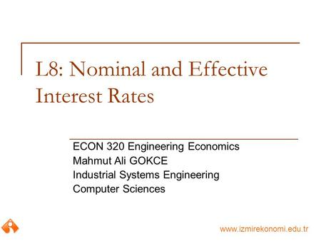 Www.izmirekonomi.edu.tr L8: Nominal and Effective Interest Rates ECON 320 Engineering Economics Mahmut Ali GOKCE Industrial Systems Engineering Computer.