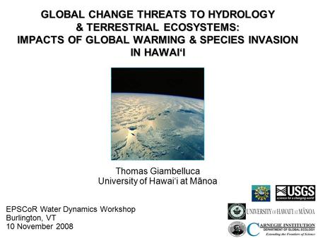 GLOBAL CHANGE THREATS TO HYDROLOGY & TERRESTRIAL ECOSYSTEMS: IMPACTS OF GLOBAL WARMING & SPECIES INVASION IN HAWAI'I Thomas Giambelluca University of Hawai'i.