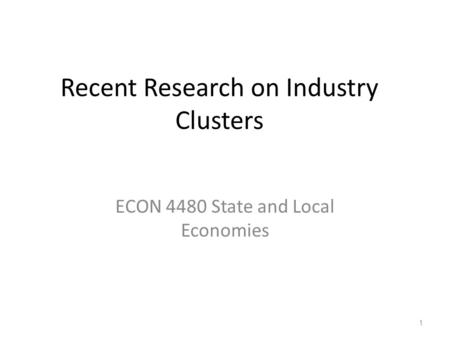 Recent Research on Industry Clusters ECON 4480 State and Local Economies 1.