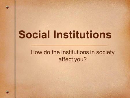 Social Institutions How do the institutions in society affect you?