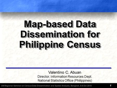 UN Regional Seminar on Census Data Dissemination and Spatial Analysis, Bangkok, 5-8 Oct 2010 1 Map-based Data Dissemination for Philippine Census Valentino.
