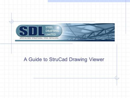 A Guide to StruCad Drawing Viewer. A brief introduction. Steel Drafting Limited uses StruCad, the world's leading 3D structural steel detailing software.