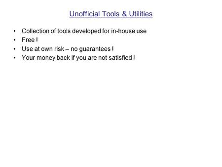 Unofficial Tools & Utilities Collection of tools developed for in-house use Free ! Use at own risk – no guarantees ! Your money back if you are not satisfied.