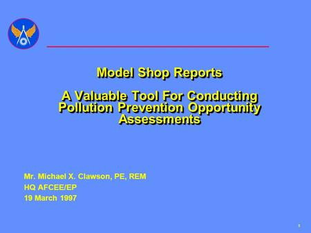 1 Model Shop Reports A Valuable Tool For Conducting Pollution Prevention Opportunity Assessments Mr. Michael X. Clawson, PE, REM HQ AFCEE/EP 19 March 1997.