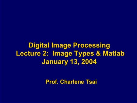 Digital <strong>Image</strong> Processing Lecture 2: <strong>Image</strong> Types & Matlab January 13, 2004 Prof. Charlene Tsai.