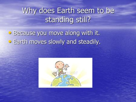 Why does Earth seem to be standing still? Because you move along with it. Earth moves slowly and steadily.
