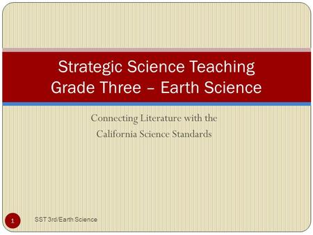 Connecting Literature with the California Science Standards Strategic Science Teaching Grade Three – Earth Science 1 SST 3rd/Earth Science.