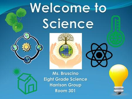 Ms. Bruscino Eight Grade Science Harrison Group Room 301.
