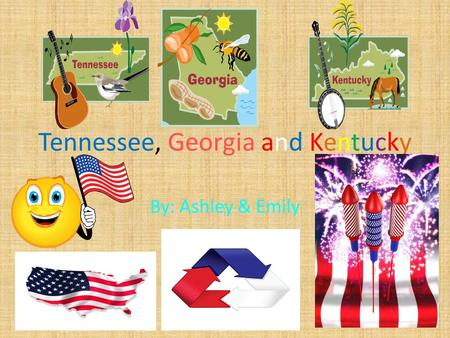 Tennessee, Georgia and Kentucky By: Ashley & Emily.