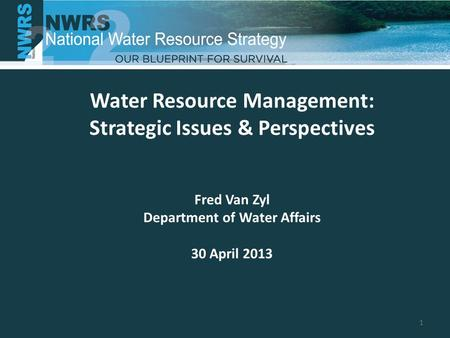 Water Resource Management: Strategic Issues & Perspectives Fred Van Zyl Department of Water Affairs 30 April 2013 1.