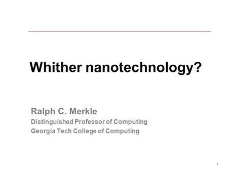 1 Whither nanotechnology? Ralph C. Merkle Distinguished Professor of Computing Georgia Tech College of Computing.