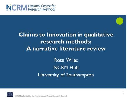 NCRM is funded by the Economic and Social Research Council 1 Rose Wiles NCRM Hub University of Southampton Claims to Innovation in qualitative research.