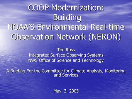 COOP Modernization: Building NOAA'S Environmental Real-time Observation Network (NERON) Tim Ross Integrated Surface Observing Systems NWS Office of Science.