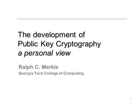 1 The development of Public Key Cryptography a personal view Ralph C. Merkle Georgia Tech College of Computing.