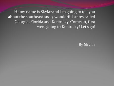 Hi my name is Skylar and I'm going to tell you about the southeast and 3 wonderful states called Georgia, Florida and Kentucky. Come on, first were going.