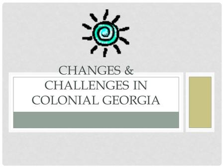 CHANGES & CHALLENGES IN COLONIAL GEORGIA. FUN FACT… James Oglethorpe led the settlers himself to Georgia, in fact, he was the ONLY trustee who ever came.