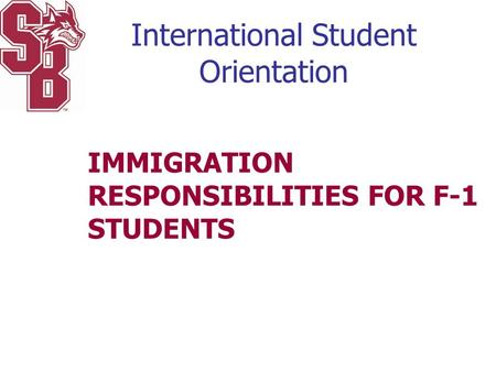 International Student Orientation IMMIGRATION RESPONSIBILITIES FOR F-1 STUDENTS.