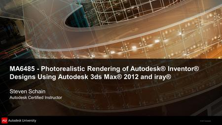 © 2011 Autodesk MA6485 - Photorealistic Rendering of Autodesk® Inventor® Designs Using Autodesk 3ds Max® 2012 and iray® Steven Schain Autodesk Certified.