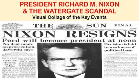 PRESIDENT RICHARD M. NIXON & THE WATERGATE SCANDAL Visual Collage of the Key Events.