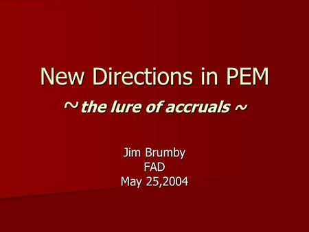New Directions in PEM ~ the lure of accruals ~ Jim Brumby FAD May 25,2004.