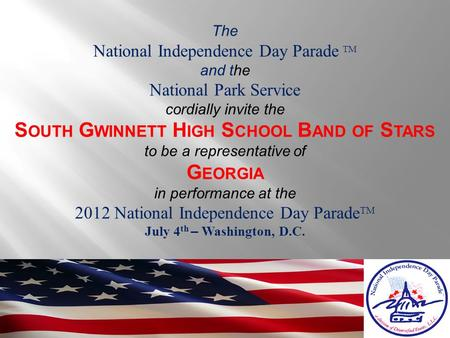 The National Independence Day Parade TM and the National Park Service cordially invite the S OUTH G WINNETT H IGH S CHOOL B AND OF S TARS to be a representative.