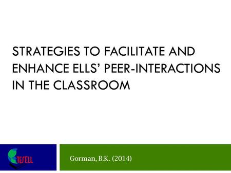 STRATEGIES TO FACILITATE AND ENHANCE ELLS' PEER-INTERACTIONS IN THE CLASSROOM Include handouts in teacher manual Gorman, B.K. (2014)