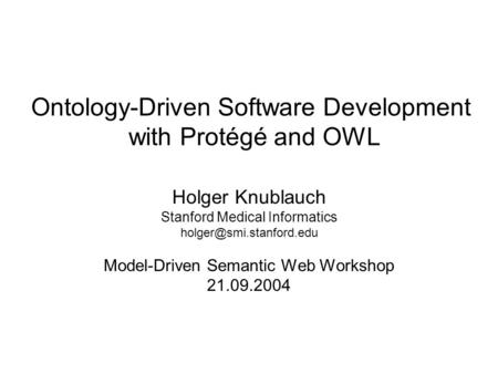 Ontology-Driven Software Development with Protégé and OWL Holger Knublauch Stanford Medical Informatics Model-Driven Semantic Web.