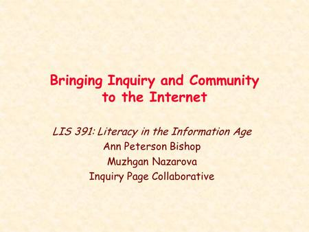 Bringing Inquiry and Community to the Internet LIS 391: Literacy in the Information Age Ann Peterson Bishop Muzhgan Nazarova Inquiry Page Collaborative.