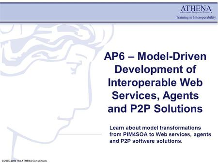 © 2005-2006 The ATHENA Consortium. AP6 – Model-Driven Development of Interoperable Web Services, Agents and P2P Solutions Learn about model transformations.