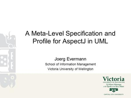 A Meta-Level Specification and Profile for AspectJ in UML Joerg Evermann School of Information Management Victoria University of Wellington.