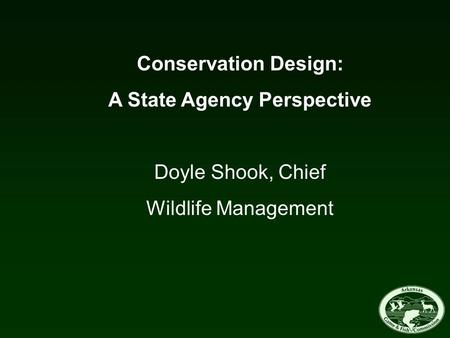 Conservation Design: A State Agency Perspective Doyle Shook, Chief Wildlife Management.