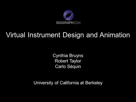 Virtual Instrument Design and Animation Cynthia Bruyns Robert Taylor Carlo Séquin University of California at Berkeley.