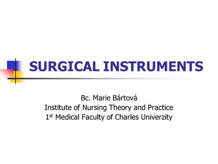 SURGICAL INSTRUMENTS Bc. Marie Bártová Institute of Nursing Theory and Practice 1 st Medical Faculty of Charles Univerzity.