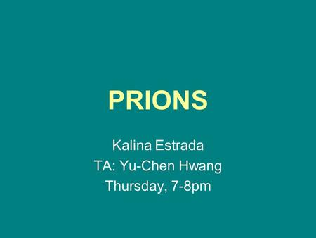 PRIONS Kalina Estrada TA: Yu-Chen Hwang Thursday, 7-8pm.