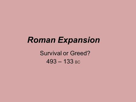 Roman Expansion Survival or Greed? 493 – 133 BC.