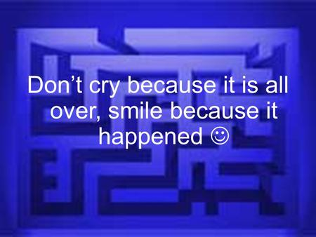 Don't cry because it is all over, smile because it happened.