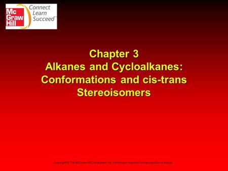 Chapter 3 Alkanes and Cycloalkanes: Conformations and cis-trans Stereoisomers Copyright © The McGraw-Hill Companies, Inc. Permission required for reproduction.