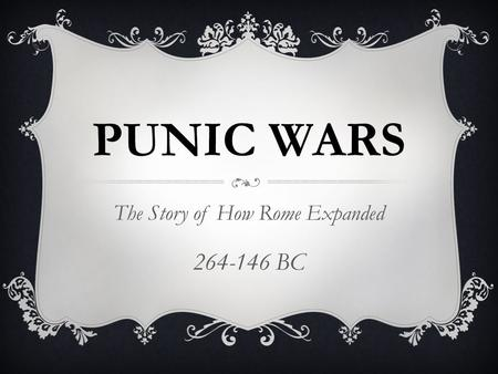 PUNIC WARS The Story of How Rome Expanded 264-146 BC.