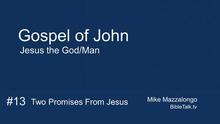 Mike Mazzalongo BibleTalk.tv Gospel of John Jesus the God/Man Two Promises From Jesus #13.