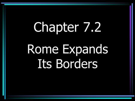 Chapter 7.2 Rome Expands Its Borders Rome Fights Carthage *Mid 200's B.C. – Rome and Carthage come into conflict *Carthage – City on the coast of N.