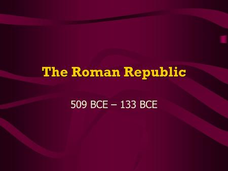 The Roman Republic 509 BCE – 133 BCE. The Early Republic 509 BCE – overthrow Etruscan king; 1 st Roman rulers Never want to be ruled by a king again REPUBLICCreate.