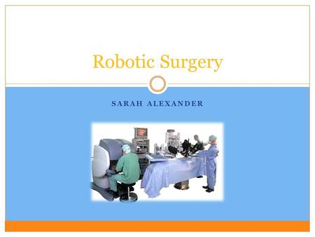 SARAH ALEXANDER Robotic Surgery. Background Information  Computerized surgical instruments  3D imaging.