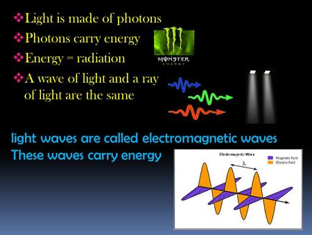 Light waves are called electromagnetic waves These waves carry energy  Light is made of photons  Photons carry energy  Energy = radiation  A wave of.