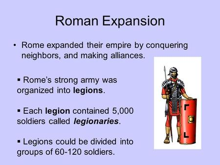 Roman Expansion Rome expanded their empire by conquering neighbors, and making alliances.  Rome's strong army was organized into legions.  Each legion.