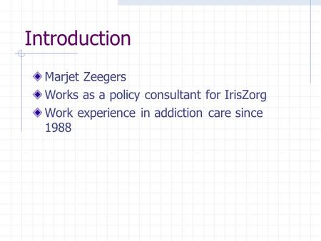 Introduction Marjet Zeegers Works as a policy consultant for IrisZorg Work experience in addiction care since 1988.