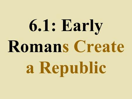 6.1: Early Romans Create a Republic. Legend- Rome was founded by twins Romulus & Remus in 753 B.C.